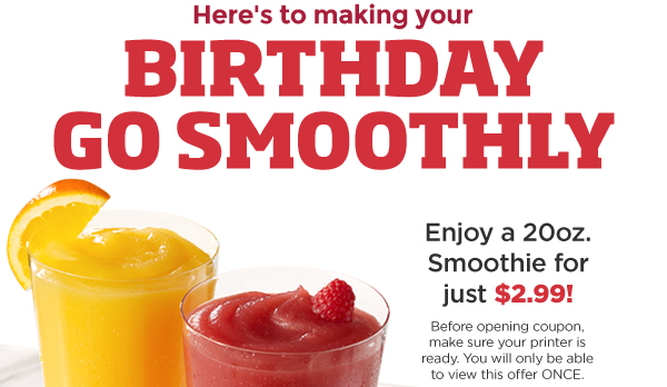 Here's to making your birthday go smoothly. Enjoy a 20oz. smoothie for just $2.99! Before opening coupon, make sure your printer is ready. You will only be able to view this offer ONCE.
